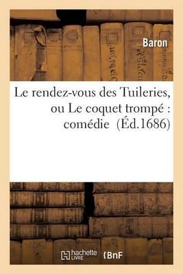 Le Rendez-Vous Des Tuileries, Ou Le Coquet Tromp�: Com�die - Litterature (Paperback)