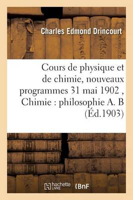 Cours de Physique Et de Chimie, Nouveaux Programmes 31 Mai 1902 Chimie: Philosophie A. B - Sciences (Paperback)