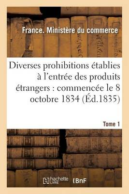 Diverses Prohibitions tablies l'Entr e Des Produits trangers: Commenc e Le 8 Octobre 1834 - Sciences Sociales (Paperback)
