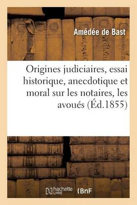 Origines Judiciaires, Essai Historique, Anecdotique Et Moral Sur Les Notaires, Les Avou�s - Sciences Sociales (Paperback)