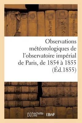 Observations M�t�orologiques de l'Observatoire Imp�rial de Paris, Pendant Les Ann�es 1854 Et 1855 - Sciences (Paperback)