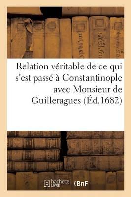 Relation V�ritable de Ce Qui s'Est Pass� � Constantinople Avec Monsieur de Guilleragues - Sciences Sociales (Paperback)