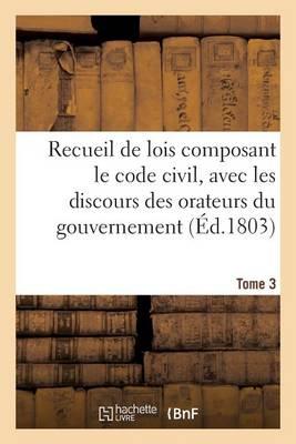Recueil de Lois Composant Le Code Civil, Avec Les Discours Des Orateurs Du Gouvernement. Tome 3 - Sciences Sociales (Paperback)