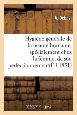 Hygi�ne G�n�rale de la Beaut� Humaine, Sp�cialement Chez La Femme, de Son Perfectionnement - Sciences (Paperback)