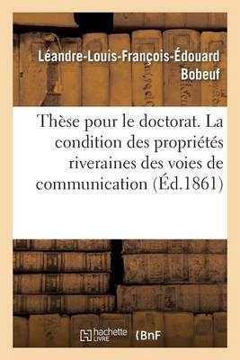 Th�se Pour Le Doctorat. La Condition Des Propri�t�s Riveraines Des Voies de Communication - Sciences Sociales (Paperback)