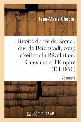 Histoire Du Roi de Rome: Duc de Reichstadt, Coup d'Oeil Sur La R�volution, Consulat Et l'Empire - Histoire (Paperback)