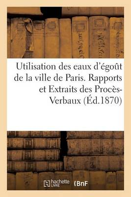 Utilisation Des Eaux d'�go�t de la Ville de Paris. Rapports Et Extraits Des Proc�s-Verbaux - Sciences Sociales (Paperback)