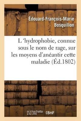 L 'hydrophobie, Vulgairement Connue Sous Le Nom de Rage, Sur Les Moyens d'An�antir Cette Maladie - Sciences (Paperback)