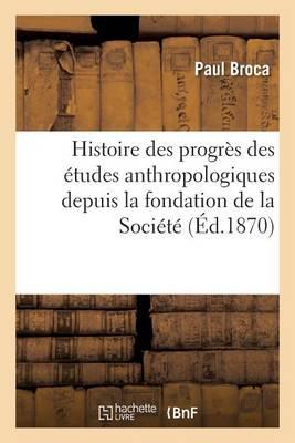 Histoire Des Progr�s Des �tudes Anthropologiques Depuis La Fondation de la Soci�t� - Sciences Sociales (Paperback)