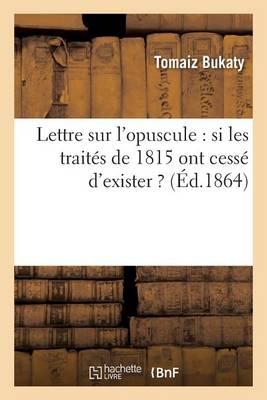 Lettre Sur l'Opuscule: Si Les Trait�s de 1815 Ont Cess� d'Exister ? - Litterature (Paperback)