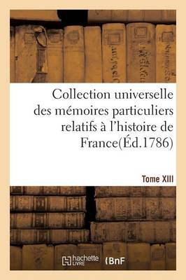 Collection Universelle Des M moires Particuliers Relatifs l'Histoire de France. Tome XIII - Histoire (Paperback)