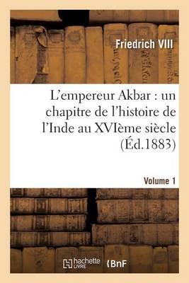 L'Empereur Akbar: Un Chapitre de l'Histoire de l'Inde Au Xvi�me Si�cle. Volume 1 - Histoire (Paperback)
