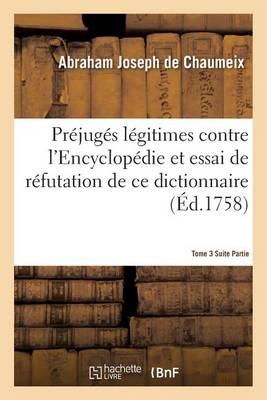 Pr jug s L gitimes Contre l'Encyclop die Essai de R futation Du Dictionnaire Tome 3 Suite Partie 1 - Litterature (Paperback)