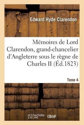 M�moires de Lord Clarendon, Grand-Chancelier d'Angleterre Sous Le R�gne de Charles II Tome 4 - Histoire (Paperback)