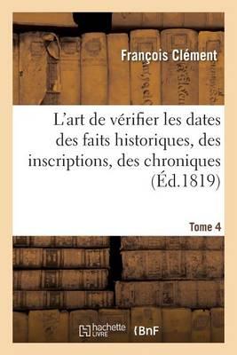 L'Art de V�rifier Les Dates Des Faits Historiques, Des Inscriptions, Des Chroniques Tome 4 - Histoire (Paperback)