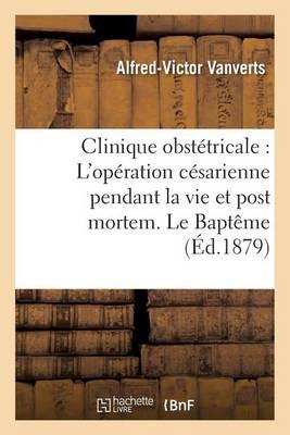 Clinique Obstetricale: L'Operation Cesarienne Pendant La Vie Et Post Mortem. Le Bapteme - Sciences (Paperback)