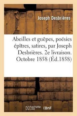 Abeilles Et Gu�pes, Po�sies �p�tres, Satires, Par Joseph Desbri�res. 2e Livraison. Octobre 1858 - Sciences Sociales (Paperback)