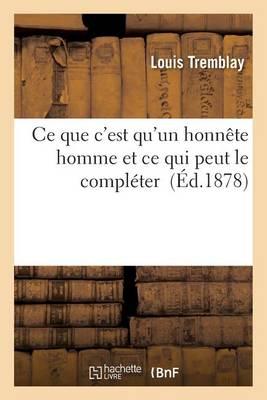 Ce Que c'Est Qu'un Honn�te Homme Et Ce Qui Peut Le Compl�ter - Litterature (Paperback)