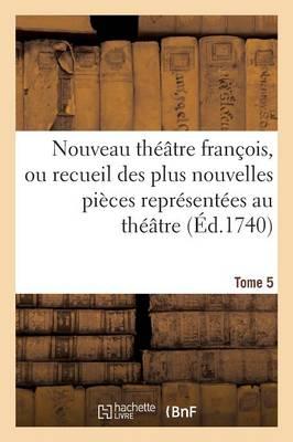 Nouveau Th��tre Fran�ois, Recueil Des Plus Nouvelles Pi�ces Repr�sent�es Au Th��tre Fran�ais Tome 5 - Litterature (Paperback)