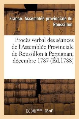 Proc�s Verbal Des S�ances de l'Assembl�e Provinciale de Roussillon, Tenue � Perpignan, - Sciences Sociales (Paperback)