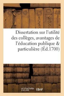Dissertation Sur l'Utilit� Des Coll�ges Ou Les Avantages de l'�ducation Publique Compar�e - Litterature (Paperback)
