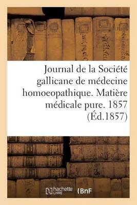 Journal de la Soci�t� Gallicane de M�decine Homoeopathique. Mati�re M�dicale Pure. 1857 - Sciences (Paperback)