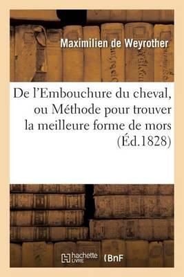 de l'Embouchure Du Cheval, Ou M�thode Pour Trouver La Meilleure Forme de Mors - Sciences (Paperback)