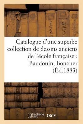 Catalogue d'Une Superbe Collection de Dessins Anciens de l'�cole Fran�aise Par Baudouin, Boucher - Generalites (Paperback)
