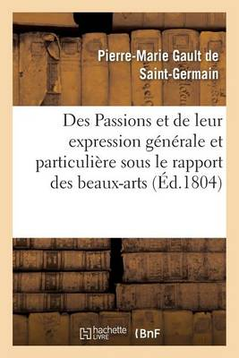 Des Passions Et de Leur Expression G�n�rale Et Particuli�re Sous Le Rapport Des Beaux-Arts - Sciences (Paperback)