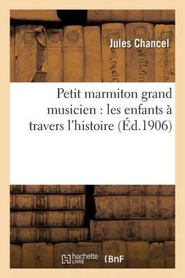 Petit Marmiton Grand Musicien: Les Enfants � Travers l'Histoire - Litterature (Paperback)