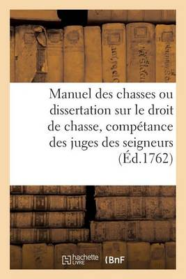 Manuel Des Chasses Ou Dissertation Sur Le Droit de Chasse, Avec Un Trait� de la Comp�tance - Generalites (Paperback)