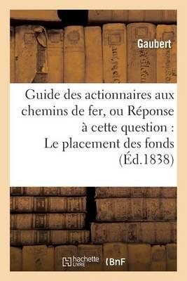 Guide Des Actionnaires Aux Chemins de Fer, Ou R�ponse � Cette Question: Le Placement - Sciences Sociales (Paperback)