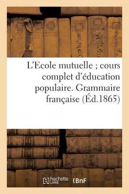 L'Ecole Mutuelle; Cours Complet D'Education Populaire. Grammaire Francaise - Sciences Sociales (Paperback)