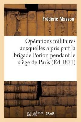 Pr�cis Des Op�rations Militaires Auxquelles a Pris Part La Brigade Porion Pendant Le Si�ge - Histoire (Paperback)