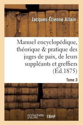 Manuel Encyclop�dique, Th�orique Et Pratique Des Juges de Paix, de Leurs Suppl�ants Tome 3 - Sciences Sociales (Paperback)