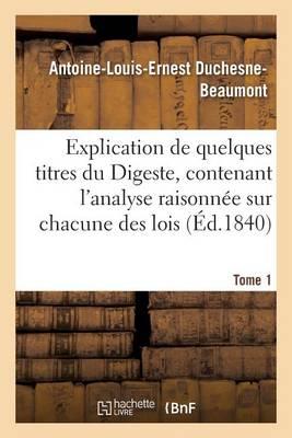 Explication de Quelques Titres Du Digeste, Contenant l'Analyse Raisonn�e Sur Chacune Des Lois Tome 1 - Sciences Sociales (Paperback)