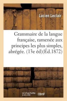 Grammaire de la Langue Fran�aise, Ramen�e Aux Principes Les Plus Simples, Grammaire Abr�g�e. 13e �d. - Langues (Paperback)