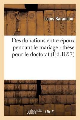 Des Donations Entre �poux Pendant Le Mariage: Th�se Pour Le Doctorat - Sciences Sociales (Paperback)
