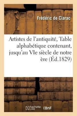 Artistes de l'Antiquit�, Ou Table Alphab�tique Contenant, Jusqu'au Vie Si�cle de Notre �re Tous - Generalites (Paperback)