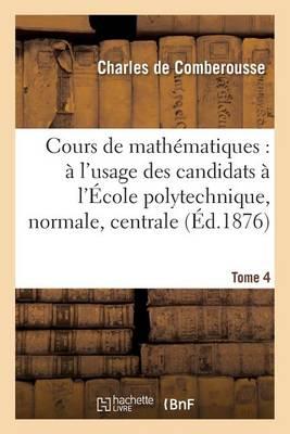Cours de Math�matiques: � l'Usage Des Candidats � l'�cole Polytechnique, � l'�cole Tome 4 - Sciences (Paperback)