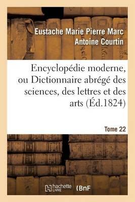 Encyclop�die Moderne, Ou Dictionnaire Abr�g� Des Sciences, Des Lettres Et Des Arts. Tome 22 - Generalites (Paperback)