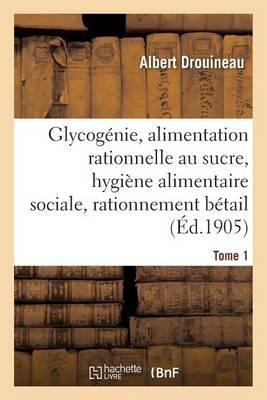 Glycog�nie Et Alimentation Rationnelle Au Sucre: �tude d'Hygi�ne Alimentaire Sociale Tome 1 - Sciences (Paperback)