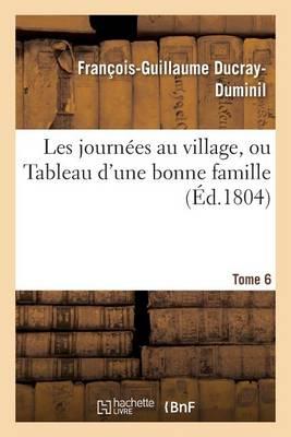 Les Journ�es Au Village, Ou Tableau d'Une Bonne Famille. Tome 6 - Litterature (Paperback)