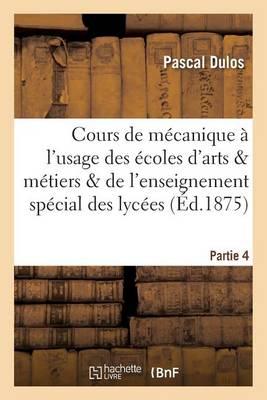 Cours de M canique l'Usage Des coles d'Arts Et M tiers Et de l'Enseignement Partie 4 - Sciences (Paperback)