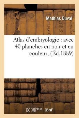 Atlas d'Embryologie: Avec 40 Planches En Noir Et En Couleur - Sciences (Paperback)