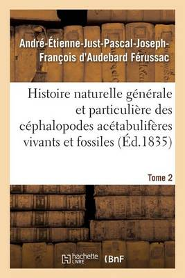 Histoire Naturelle G n rale Et Particuli re Des C phalopodes Ac tabulif res Tome 2 - Sciences (Paperback)