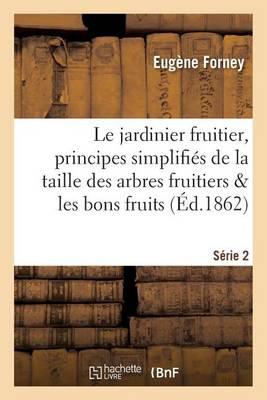 Le Jardinier Fruitier: Principes Simplifi�s de la Taille Des Arbres Fruitiers S�rie 2 - Savoirs Et Traditions (Paperback)