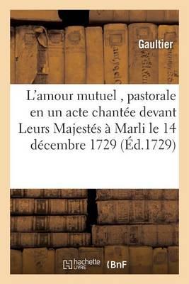 L'Amour Mutuel, Pastorale En Un Acte Chant�e Devant Leurs Majest�s � Marli Le 14 D�cembre 1729 - Litterature (Paperback)