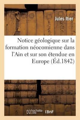 Notice G�ologique Sur La Formation N�ocomienne Dans l'Ain Et Sur Son �tendue En Europe - Sciences (Paperback)