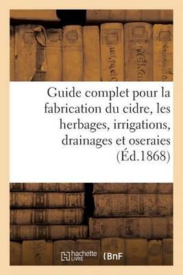 Guide Complet Pour La Fabrication Du Cidre, Les Herbages, Irrigations, Drainages Et Oseraies. - Savoirs Et Traditions (Paperback)